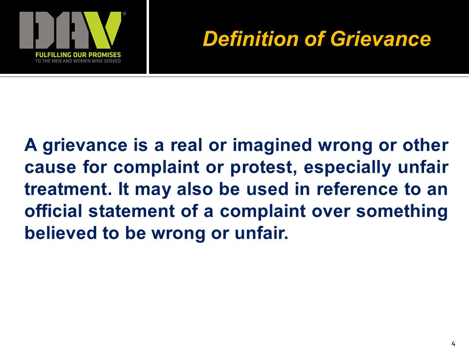 Definition of Grievance 4 A grievance is a real or imagined wrong or other cause for complaint or protest, especially unfair treatment.