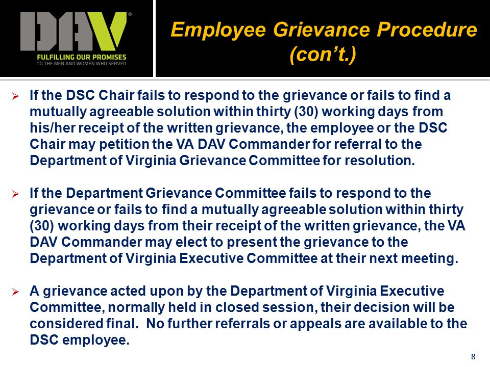 8 Employee Grievance Procedure (con't.)  If the DSC Chair fails to respond to the grievance or fails to find a mutually agreeable solution within thirty (30) working days from his/her receipt of the written grievance, the employee or the DSC Chair may petition the VA DAV Commander for referral to the Department of Virginia Grievance Committee for resolution.