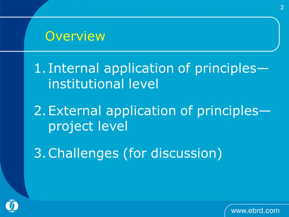     2 1.Internal application of principles— institutional level 2.External application of principles— project level 3.Challenges (for discussion) Overview