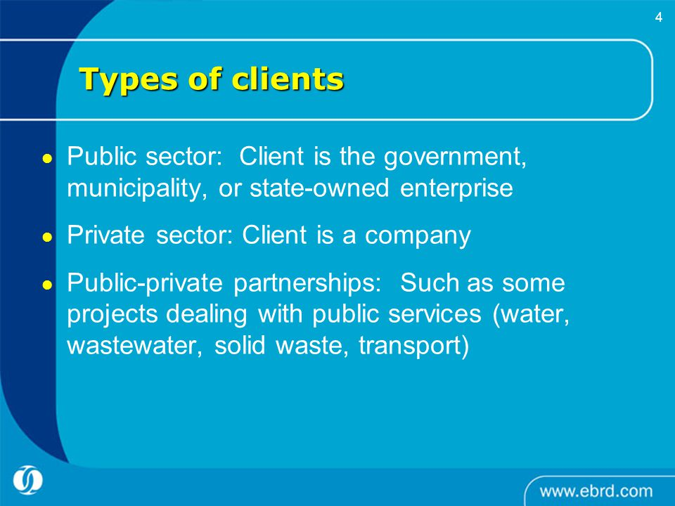     4 Types of clients Public sector: Client is the government, municipality, or state-owned enterprise Private sector: Client is a company Public-private partnerships: Such as some projects dealing with public services (water, wastewater, solid waste, transport)