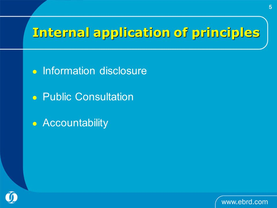     5 Internal application of principles Information disclosure Public Consultation Accountability