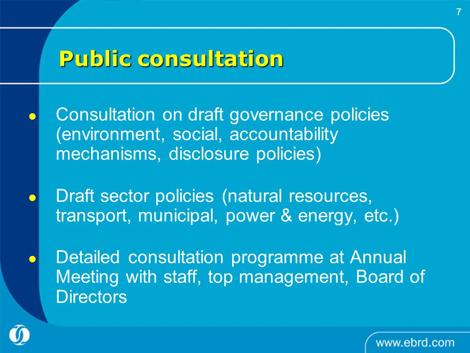     7 Public consultation Consultation on draft governance policies (environment, social, accountability mechanisms, disclosure policies) Draft sector policies (natural resources, transport, municipal, power & energy, etc.) Detailed consultation programme at Annual Meeting with staff, top management, Board of Directors