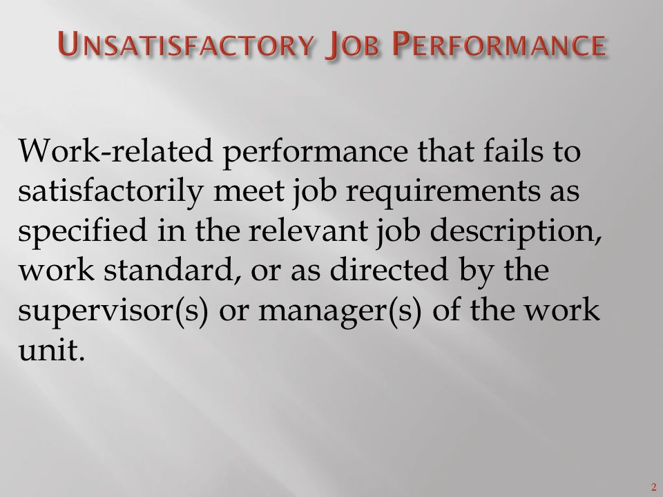 2 Work-related performance that fails to satisfactorily meet job requirements as specified in the relevant job description, work standard, or as directed by the supervisor(s) or manager(s) of the work unit.