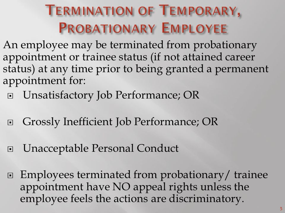 5 An employee may be terminated from probationary appointment or trainee status (if not attained career status) at any time prior to being granted a permanent appointment for:  Unsatisfactory Job Performance; OR  Grossly Inefficient Job Performance; OR  Unacceptable Personal Conduct  Employees terminated from probationary/ trainee appointment have NO appeal rights unless the employee feels the actions are discriminatory.
