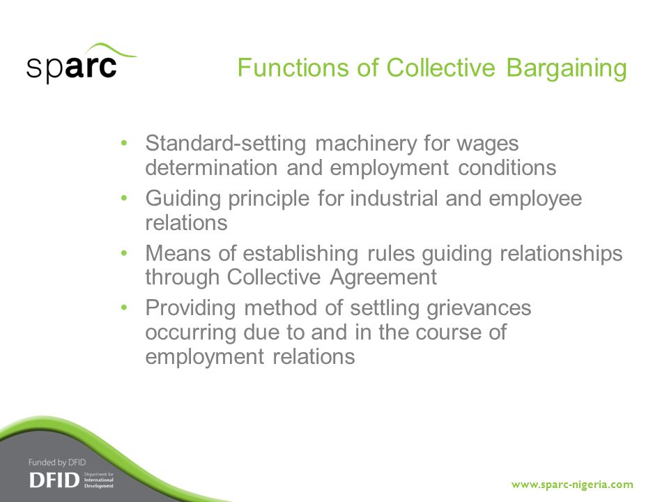 www.sparc-nigeria.com Standard-setting machinery for wages determination and employment conditions Guiding principle for industrial and employee relations Means of establishing rules guiding relationships through Collective Agreement Providing method of settling grievances occurring due to and in the course of employment relations Functions of Collective Bargaining
