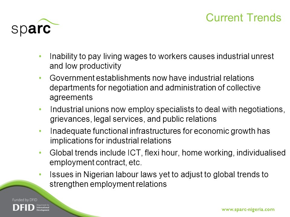 www.sparc-nigeria.com Inability to pay living wages to workers causes industrial unrest and low productivity Government establishments now have industrial relations departments for negotiation and administration of collective agreements Industrial unions now employ specialists to deal with negotiations, grievances, legal services, and public relations Inadequate functional infrastructures for economic growth has implications for industrial relations Global trends include ICT, flexi hour, home working, individualised employment contract, etc.