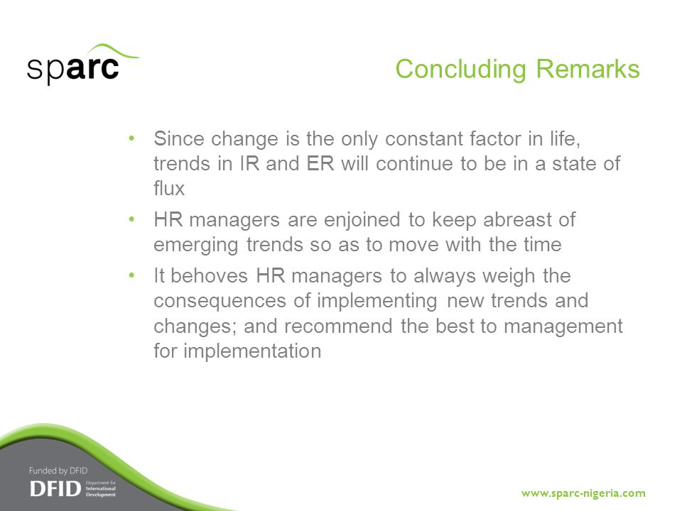 www.sparc-nigeria.com Since change is the only constant factor in life, trends in IR and ER will continue to be in a state of flux HR managers are enjoined to keep abreast of emerging trends so as to move with the time It behoves HR managers to always weigh the consequences of implementing new trends and changes; and recommend the best to management for implementation Concluding Remarks