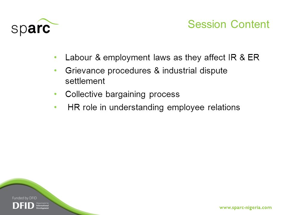 www.sparc-nigeria.com Labour & employment laws as they affect IR & ER Grievance procedures & industrial dispute settlement Collective bargaining process HR role in understanding employee relations Session Content