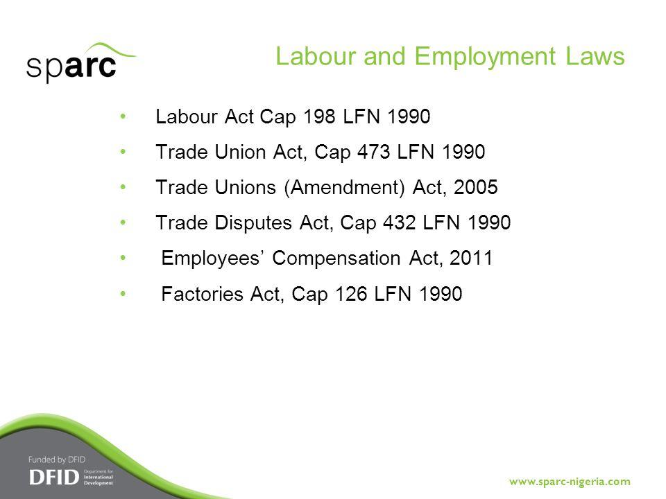 www.sparc-nigeria.com Labour Act Cap 198 LFN 1990 Trade Union Act, Cap 473 LFN 1990 Trade Unions (Amendment) Act, 2005 Trade Disputes Act, Cap 432 LFN 1990 Employees' Compensation Act, 2011 Factories Act, Cap 126 LFN 1990 Labour and Employment Laws