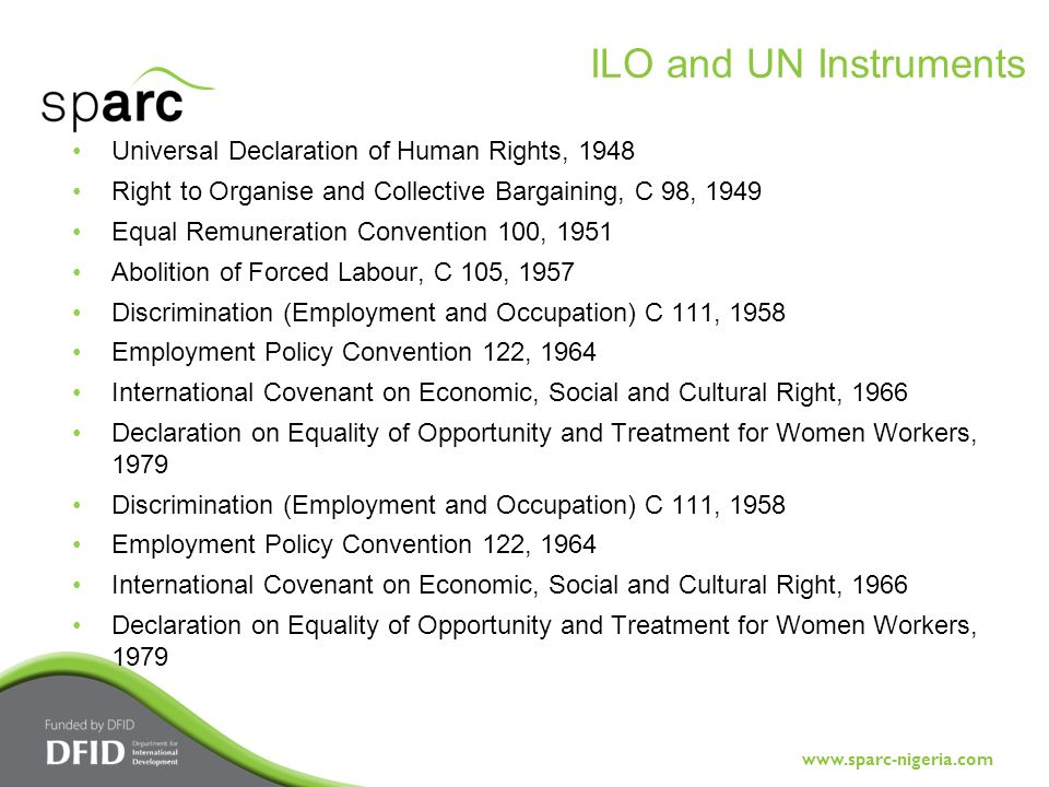 www.sparc-nigeria.com Universal Declaration of Human Rights, 1948 Right to Organise and Collective Bargaining, C 98, 1949 Equal Remuneration Convention 100, 1951 Abolition of Forced Labour, C 105, 1957 Discrimination (Employment and Occupation) C 111, 1958 Employment Policy Convention 122, 1964 International Covenant on Economic, Social and Cultural Right, 1966 Declaration on Equality of Opportunity and Treatment for Women Workers, 1979 Discrimination (Employment and Occupation) C 111, 1958 Employment Policy Convention 122, 1964 International Covenant on Economic, Social and Cultural Right, 1966 Declaration on Equality of Opportunity and Treatment for Women Workers, 1979 ILO and UN Instruments