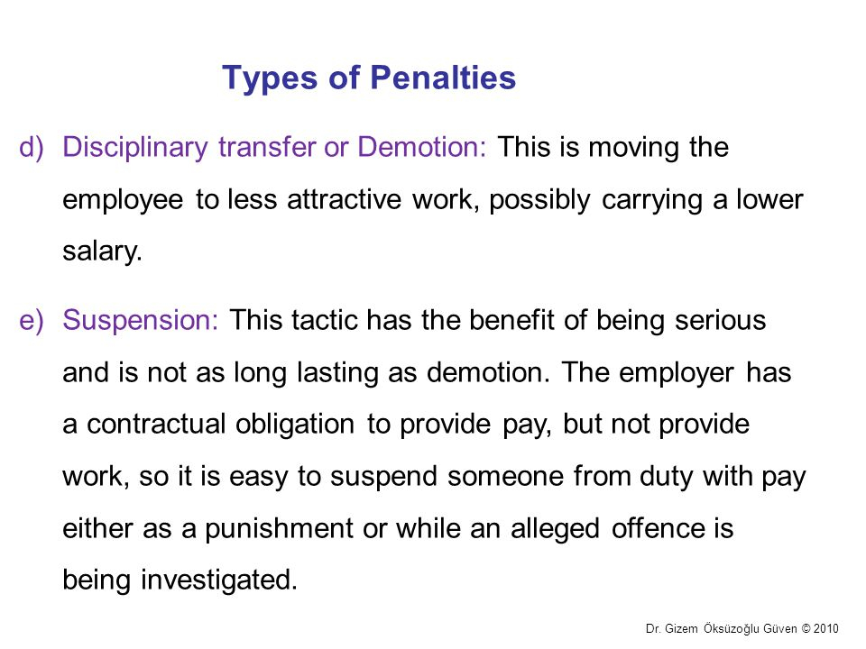 Types of Penalties Dr. Gizem Öksüzoğlu Güven © 2010 d)Disciplinary transfer or Demotion: This is moving the employee to less attractive work, possibly