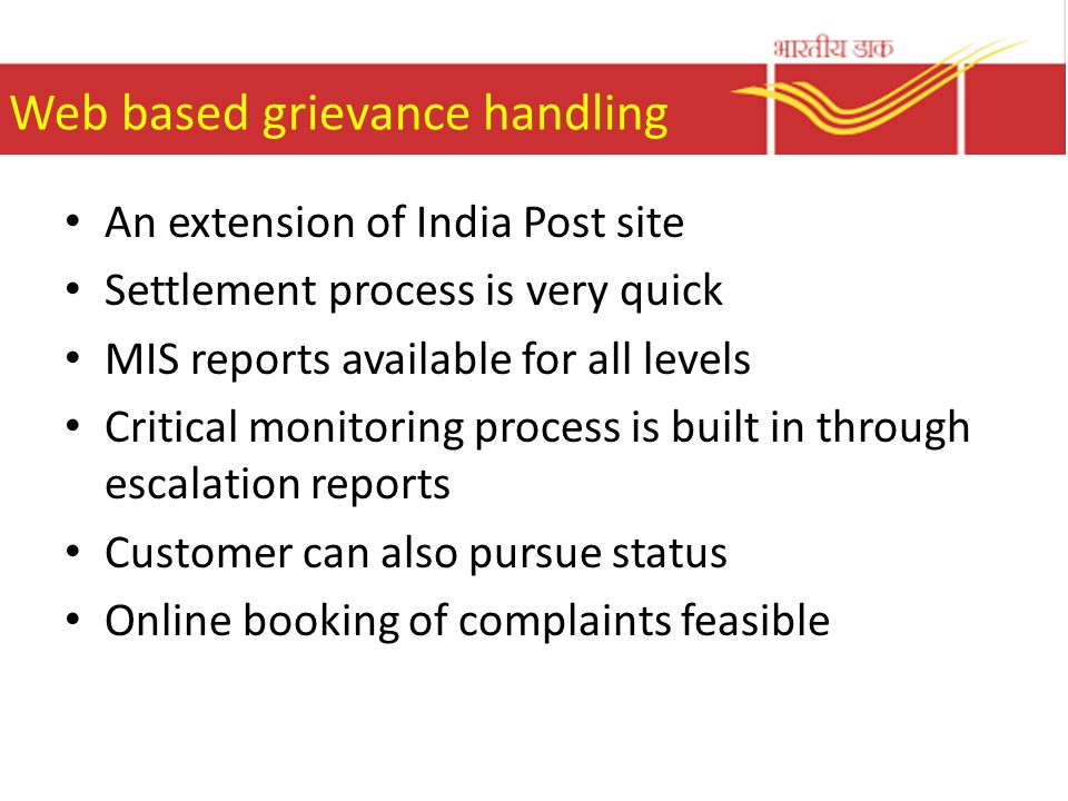 Web based grievance handling An extension of India Post site Settlement process is very quick MIS reports available for all levels Critical monitoring process is built in through escalation reports Customer can also pursue status Online booking of complaints feasible