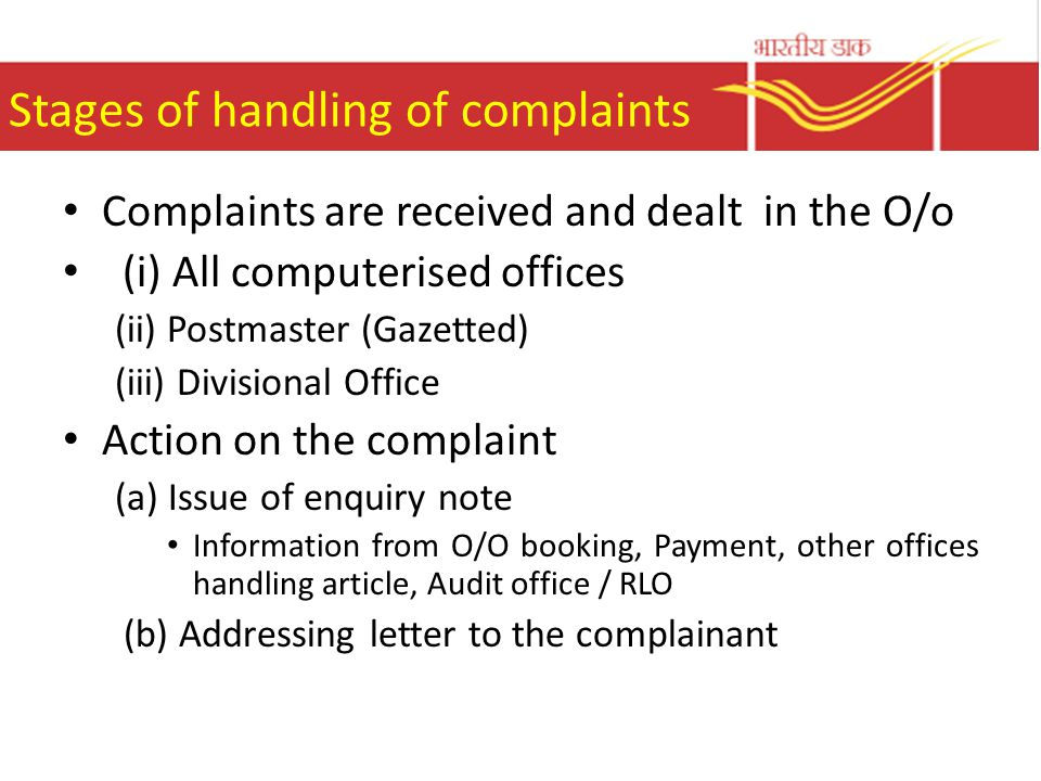 Stages of handling of complaints Complaints are received and dealt in the O/o (i) All computerised offices (ii) Postmaster (Gazetted) (iii) Divisional Office Action on the complaint (a) Issue of enquiry note Information from O/O booking, Payment, other offices handling article, Audit office / RLO (b) Addressing letter to the complainant