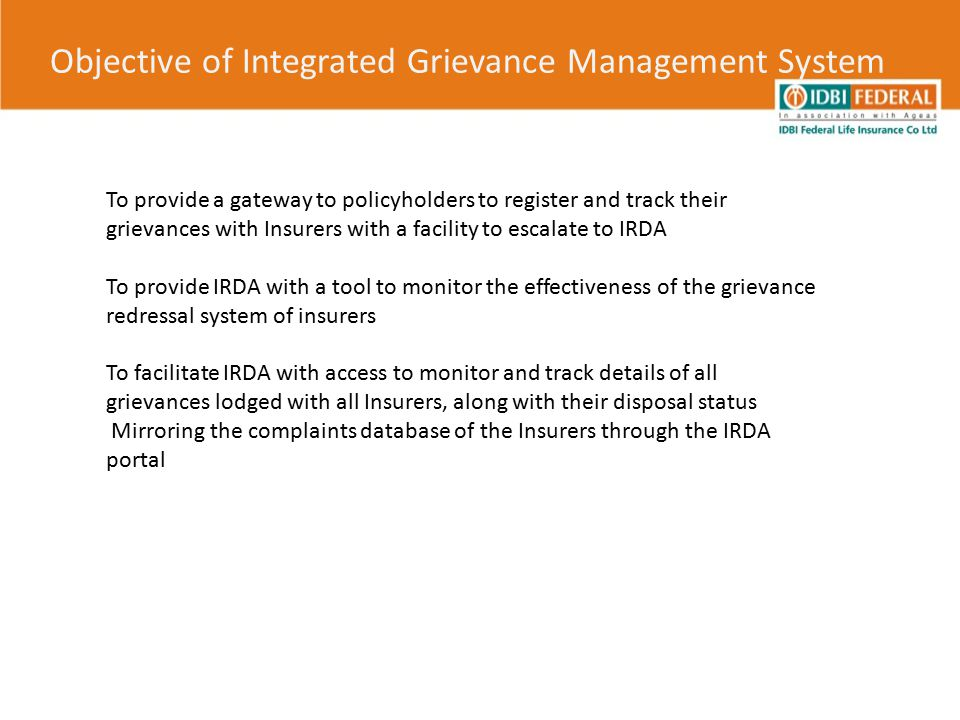Objective of Integrated Grievance Management System To provide a gateway to policyholders to register and track their grievances with Insurers with a