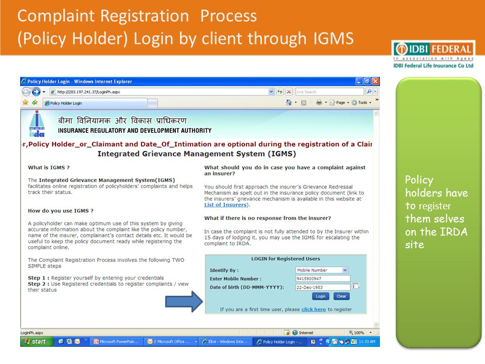 Complaint Registration Process (Policy Holder) Login by client through IGMS 1.The complainant has to select the option Registration against Entity to file a complaint 2.View /Edit complaint tab can be used when complaint has already lodged in the IGMS website 1.The complainant has to select the option Registration against Entity to file a complaint 2.View /Edit complaint tab can be used when complaint has already lodged in the IGMS website