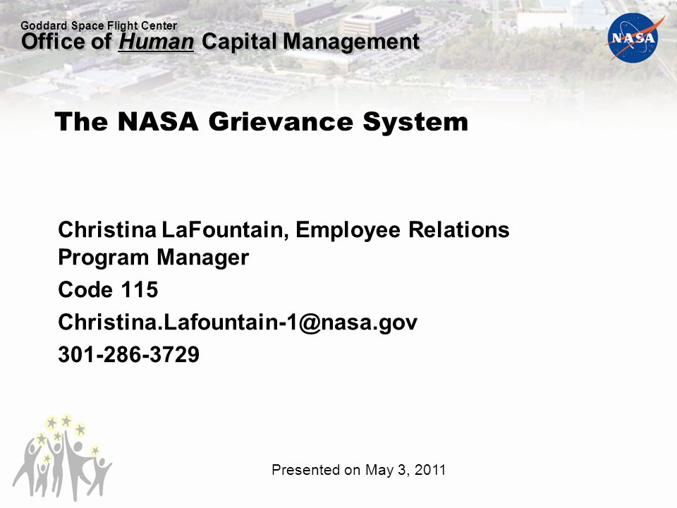 Goddard Space Flight Center Office of Human Capital Management Christina LaFountain, Employee Relations Program Manager Code 115 Christina.Lafountain-1@nasa.gov 301-286-3729 The NASA Grievance System Presented on May 3, 2011