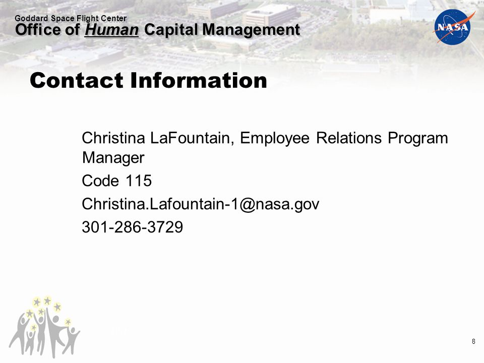 Goddard Space Flight Center Office of Human Capital Management Contact Information Christina LaFountain, Employee Relations Program Manager Code 115 Christina.Lafountain-1@nasa.gov 301-286-3729 10/10 8