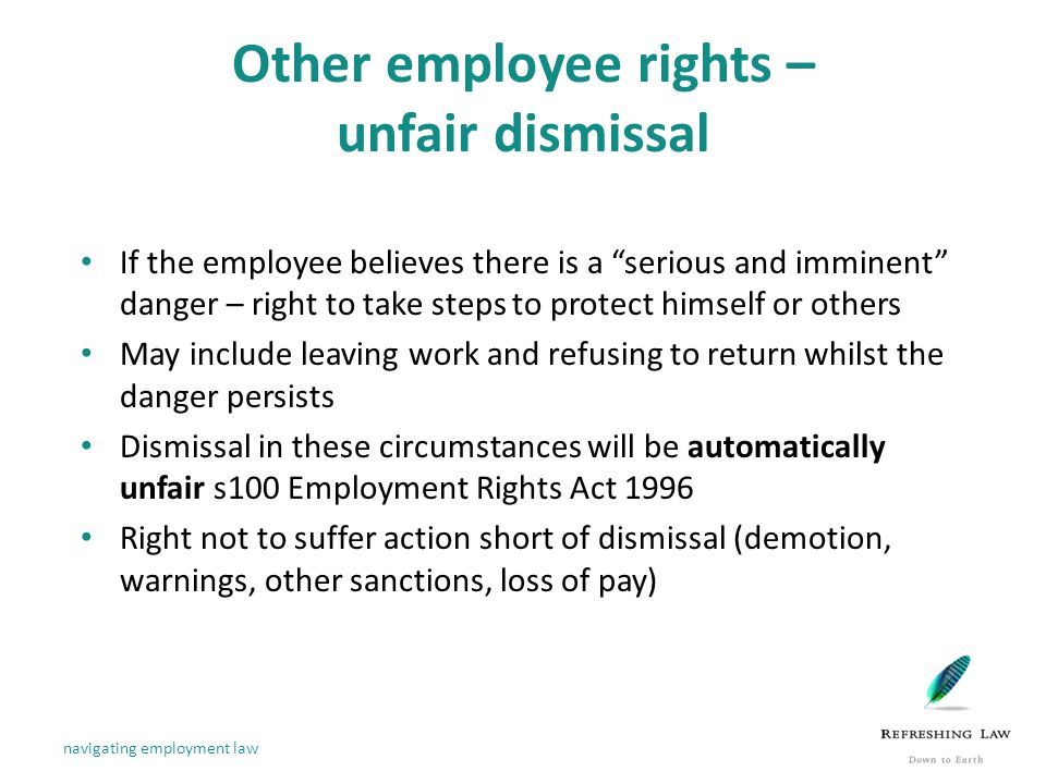 Other employee rights – unfair dismissal If the employee believes there is a serious and imminent danger – right to take steps to protect himself or others May include leaving work and refusing to return whilst the danger persists Dismissal in these circumstances will be automatically unfair s100 Employment Rights Act 1996 Right not to suffer action short of dismissal (demotion, warnings, other sanctions, loss of pay) navigating employment law