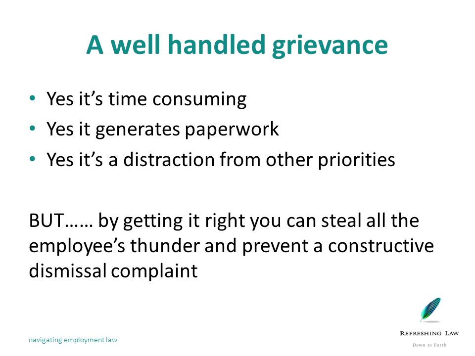 A well handled grievance Yes it's time consuming Yes it generates paperwork Yes it's a distraction from other priorities BUT…… by getting it right you can steal all the employee's thunder and prevent a constructive dismissal complaint navigating employment law