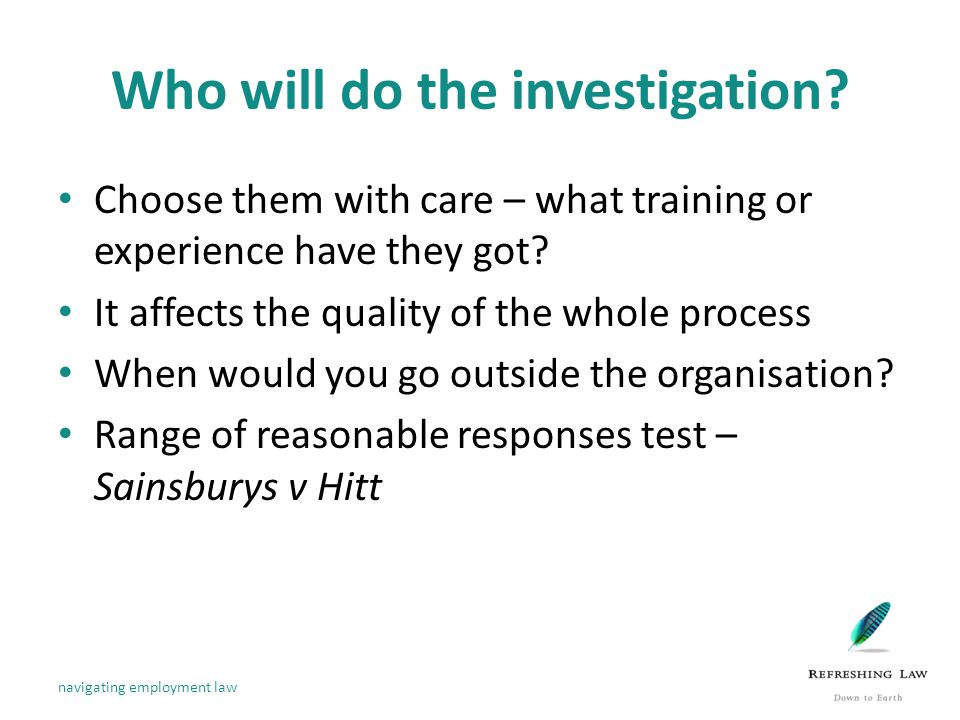 Who will do the investigation. Choose them with care – what training or experience have they got.