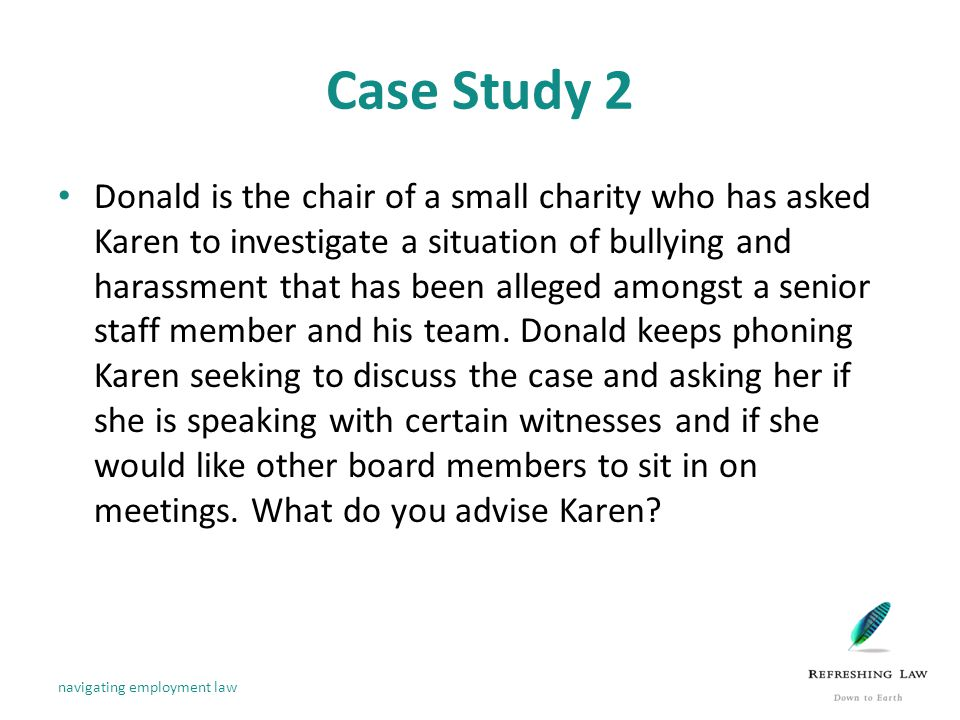 Case Study 2 Donald is the chair of a small charity who has asked Karen to investigate a situation of bullying and harassment that has been alleged amongst a senior staff member and his team.