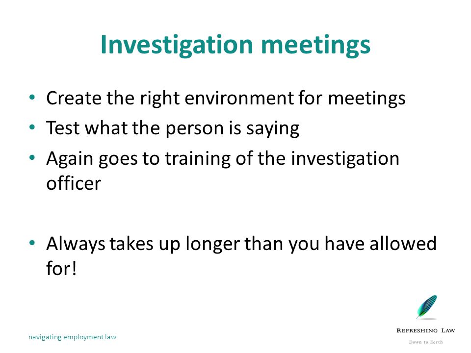 Investigation meetings Create the right environment for meetings Test what the person is saying Again goes to training of the investigation officer Always takes up longer than you have allowed for.