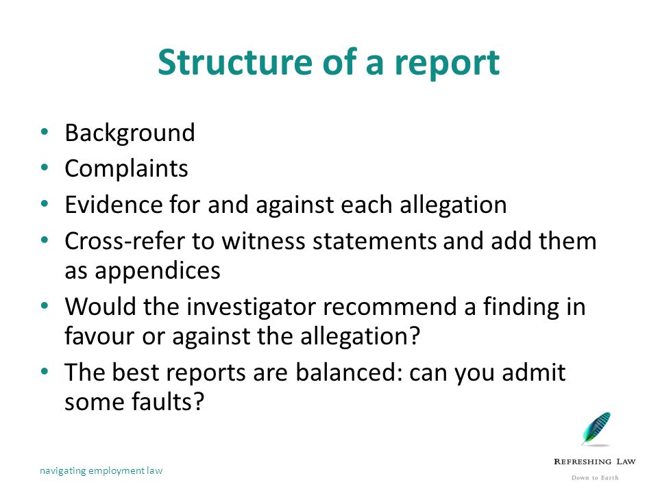 Structure of a report Background Complaints Evidence for and against each allegation Cross-refer to witness statements and add them as appendices Would the investigator recommend a finding in favour or against the allegation.