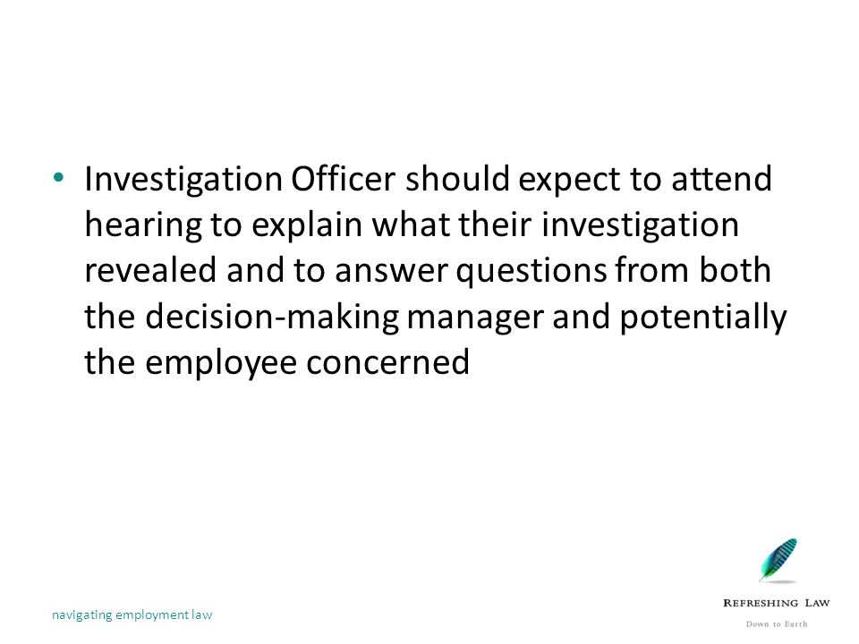 Investigation Officer should expect to attend hearing to explain what their investigation revealed and to answer questions from both the decision-making manager and potentially the employee concerned navigating employment law