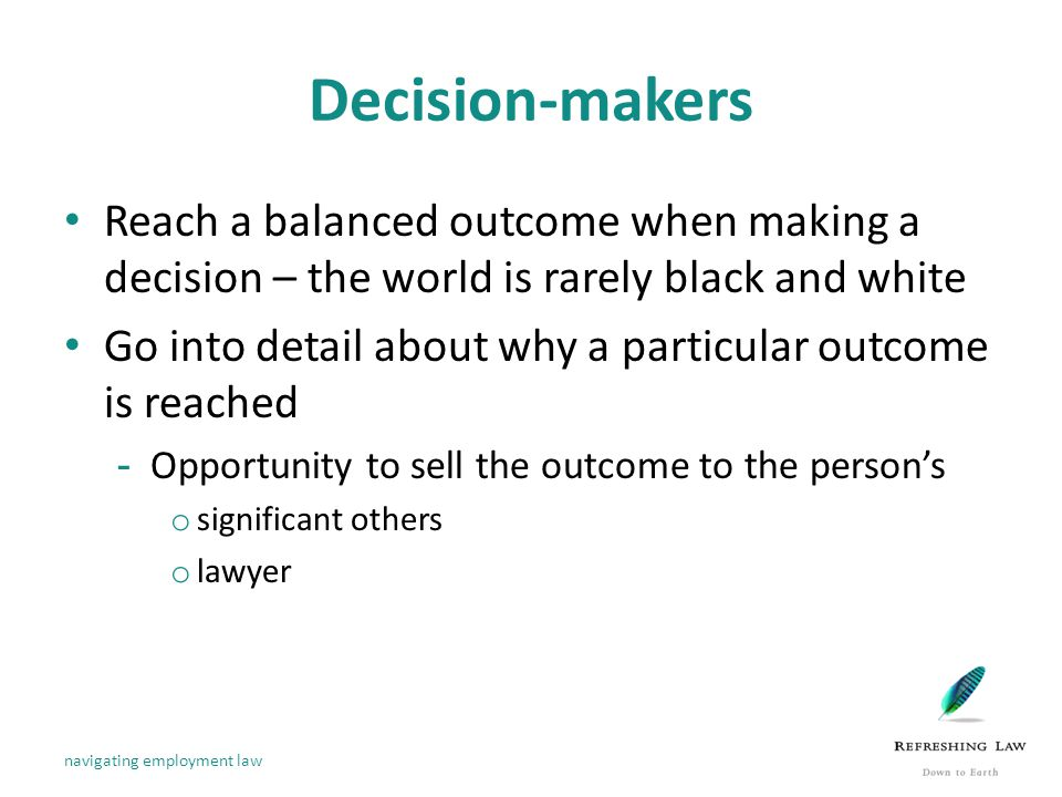 Decision-makers Reach a balanced outcome when making a decision – the world is rarely black and white Go into detail about why a particular outcome is reached -Opportunity to sell the outcome to the person's o significant others o lawyer navigating employment law