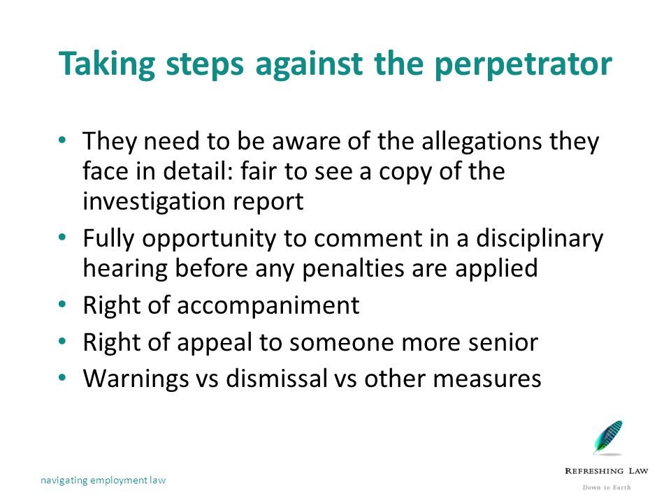 Taking steps against the perpetrator They need to be aware of the allegations they face in detail: fair to see a copy of the investigation report Fully opportunity to comment in a disciplinary hearing before any penalties are applied Right of accompaniment Right of appeal to someone more senior Warnings vs dismissal vs other measures navigating employment law