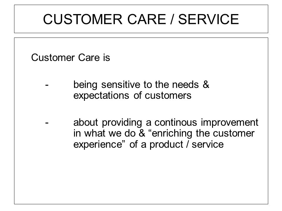 CUSTOMER CARE / SERVICE Customer Care is - being sensitive to the needs & expectations of customers -about providing a continous improvement in what w