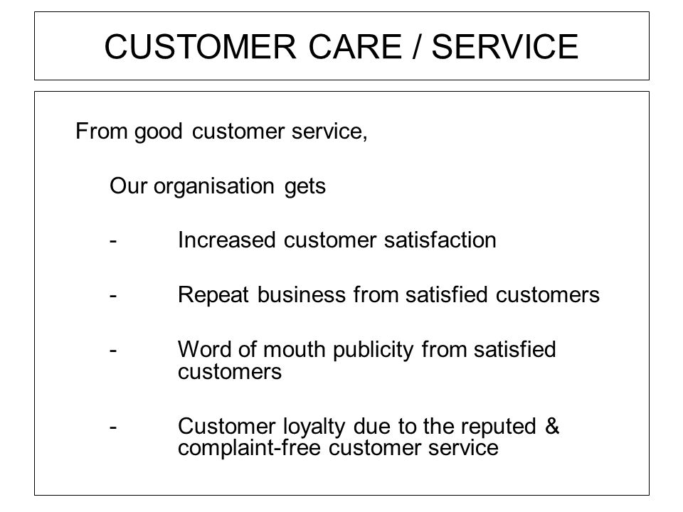 CUSTOMER CARE / SERVICE From good customer service, Our organisation gets -Increased customer satisfaction -Repeat business from satisfied customers -