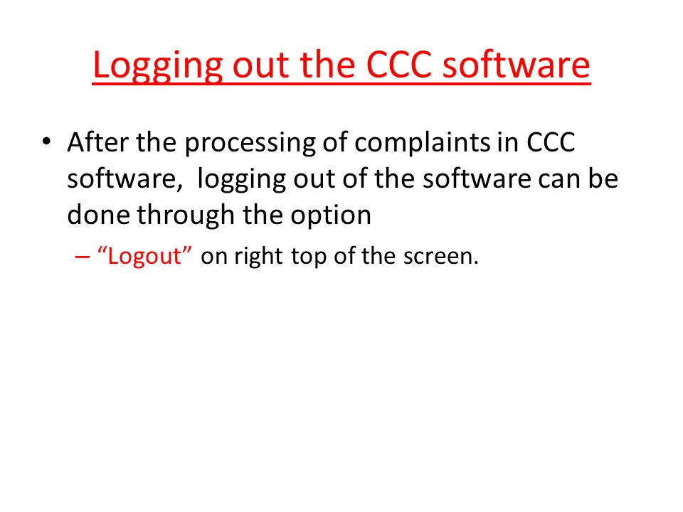 "Logging out the CCC software After the processing of complaints in CCC software, logging out of the software can be done through the option – ""Logout"""
