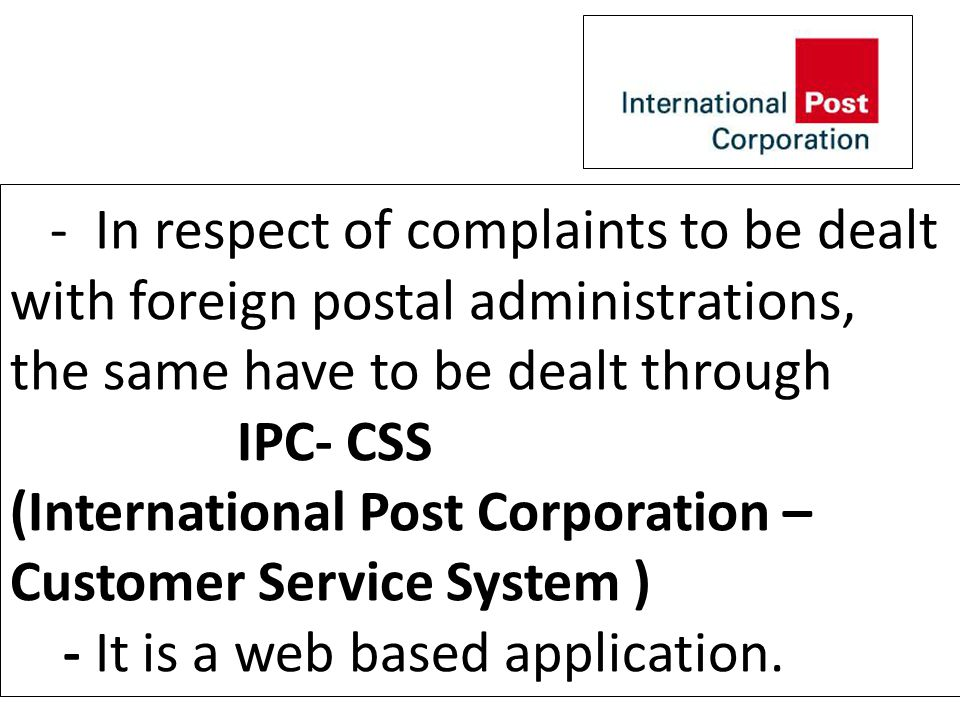 - In respect of complaints to be dealt with foreign postal administrations, the same have to be dealt through IPC- CSS (International Post Corporation