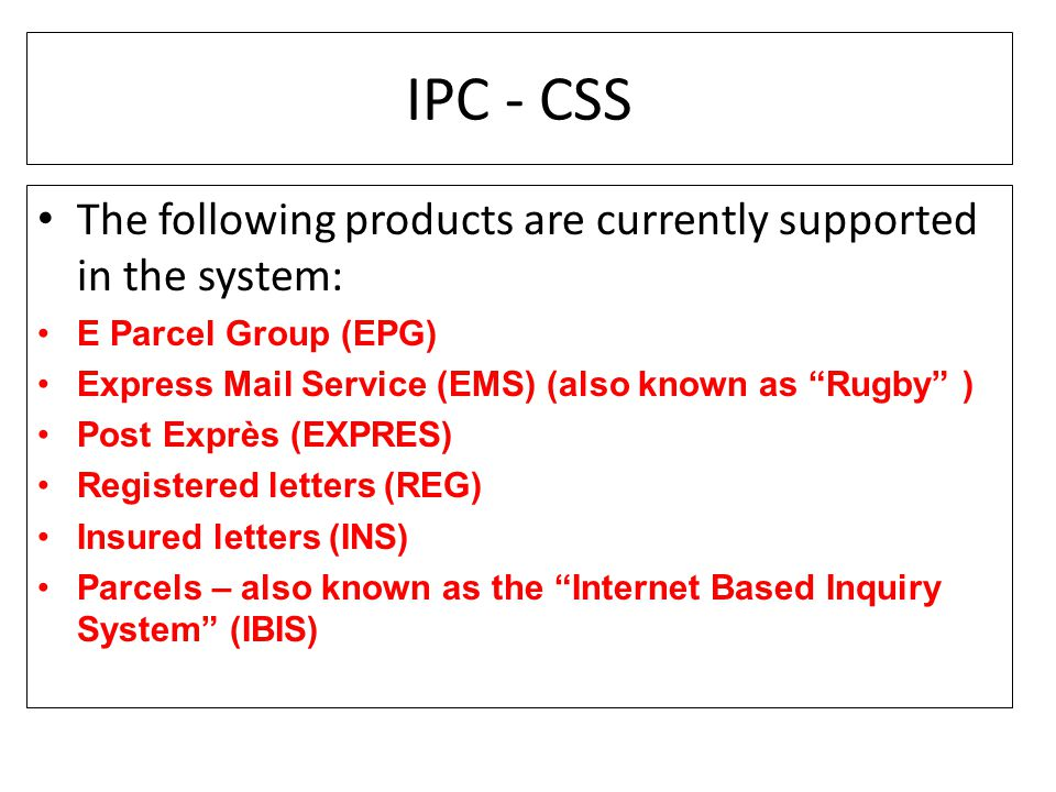 "IPC - CSS The following products are currently supported in the system: E Parcel Group (EPG) Express Mail Service (EMS) (also known as ""Rugby"" ) Post"