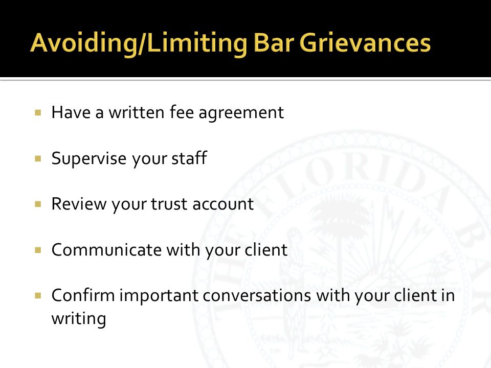  Have a written fee agreement  Supervise your staff  Review your trust account  Communicate with your client  Confirm important conversations with your client in writing