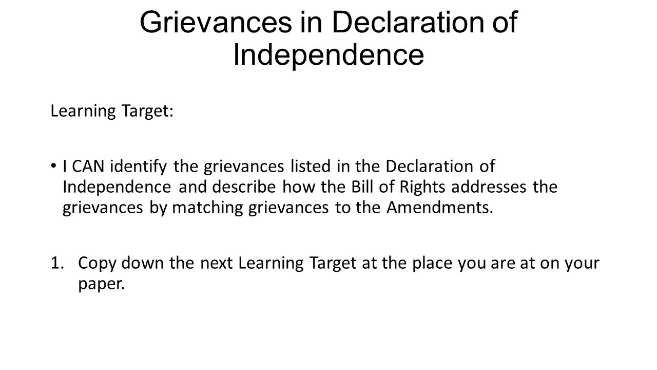 Grievances in Declaration of Independence Learning Target: I CAN identify the grievances listed in the Declaration of Independence and describe how the Bill of Rights addresses the grievances by matching grievances to the Amendments.