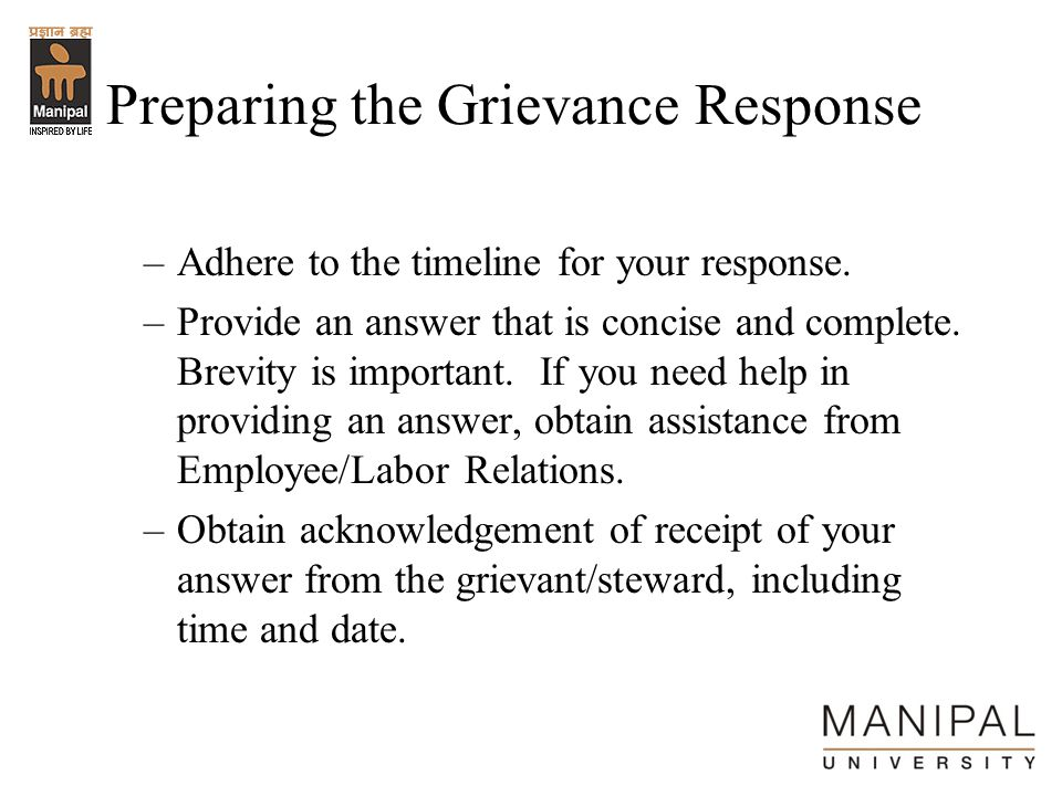 Preparing the Grievance Response –Adhere to the timeline for your response. –Provide an answer that is concise and complete. Brevity is important. If