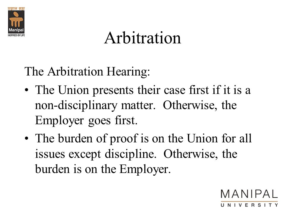 Arbitration The Arbitration Hearing: The Union presents their case first if it is a non-disciplinary matter. Otherwise, the Employer goes first. The b