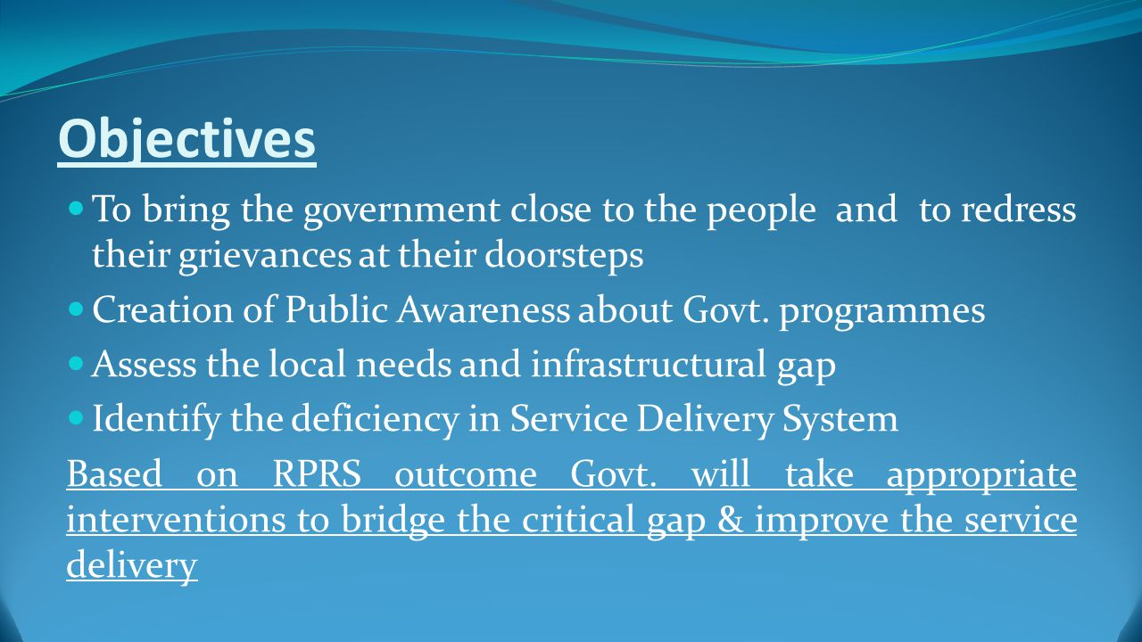 Objectives To bring the government close to the people and to redress their grievances at their doorsteps Creation of Public Awareness about Govt.