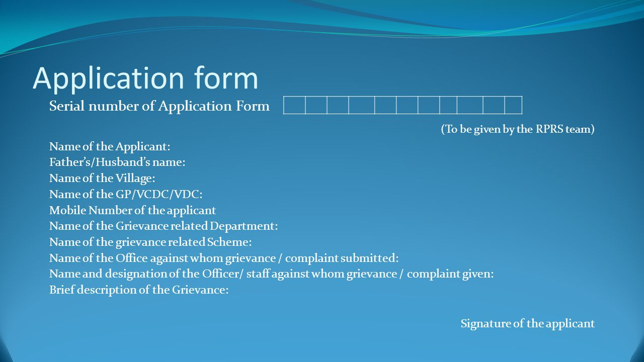 Application form Serial number of Application Form (To be given by the RPRS team) Name of the Applicant: Father's/Husband's name: Name of the Village: Name of the GP/VCDC/VDC: Mobile Number of the applicant Name of the Grievance related Department: Name of the grievance related Scheme: Name of the Office against whom grievance / complaint submitted: Name and designation of the Officer/ staff against whom grievance / complaint given: Brief description of the Grievance: Signature of the applicant