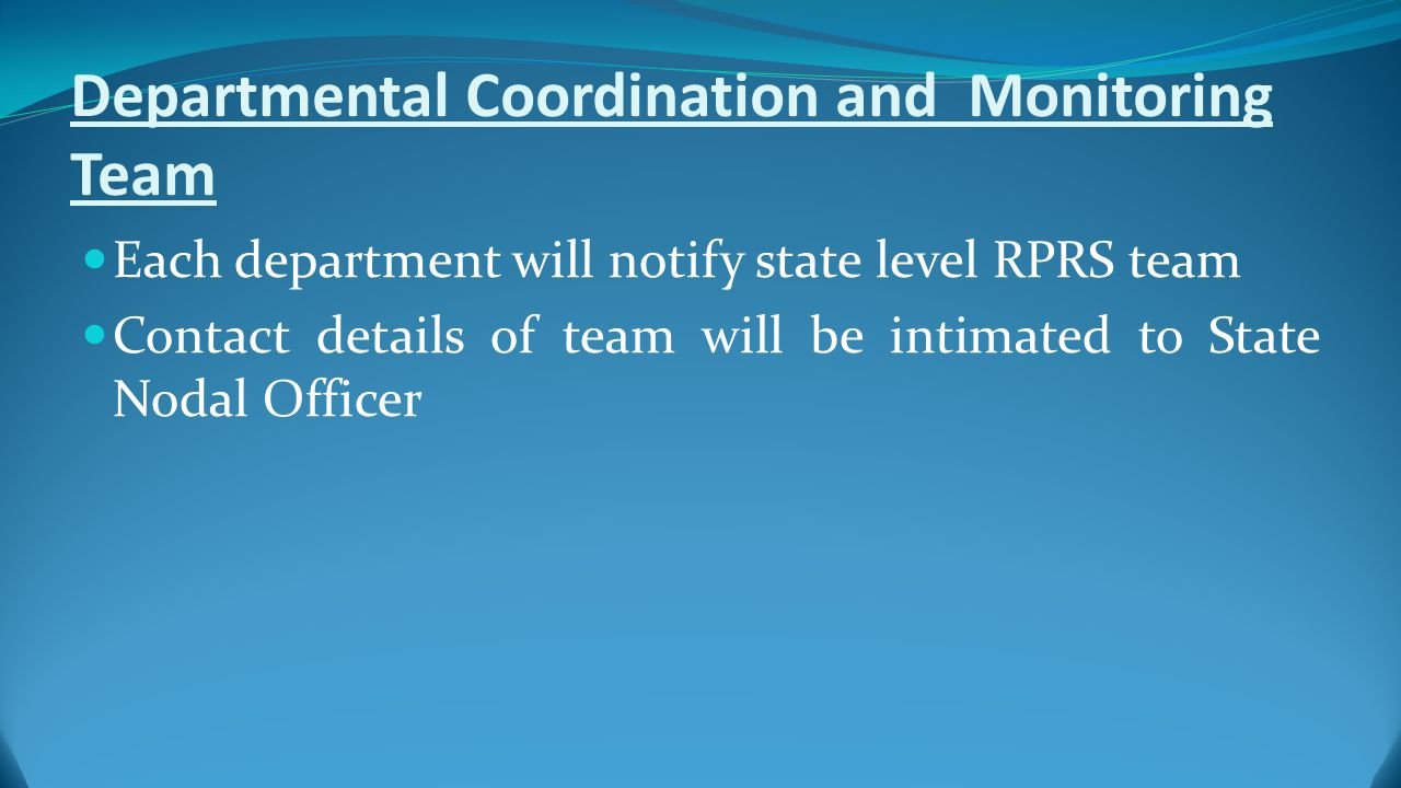 Departmental Coordination and Monitoring Team Each department will notify state level RPRS team Contact details of team will be intimated to State Nodal Officer