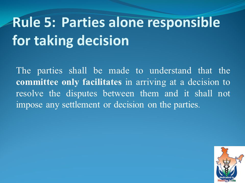Rule 5: Parties alone responsible for taking decision The parties shall be made to understand that the committee only facilitates in arriving at a decision to resolve the disputes between them and it shall not impose any settlement or decision on the parties.