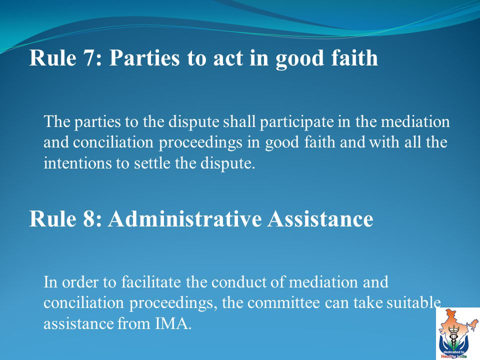 Rule 7: Parties to act in good faith The parties to the dispute shall participate in the mediation and conciliation proceedings in good faith and with all the intentions to settle the dispute.