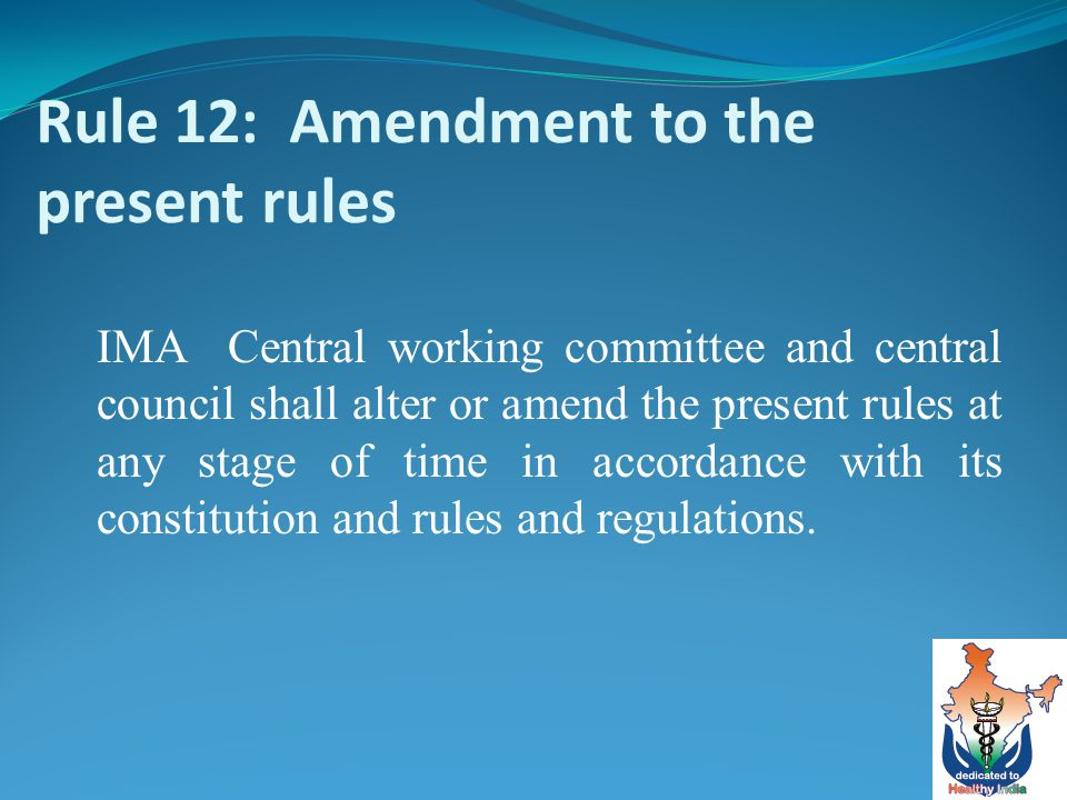 Rule 12: Amendment to the present rules IMA Central working committee and central council shall alter or amend the present rules at any stage of time in accordance with its constitution and rules and regulations.