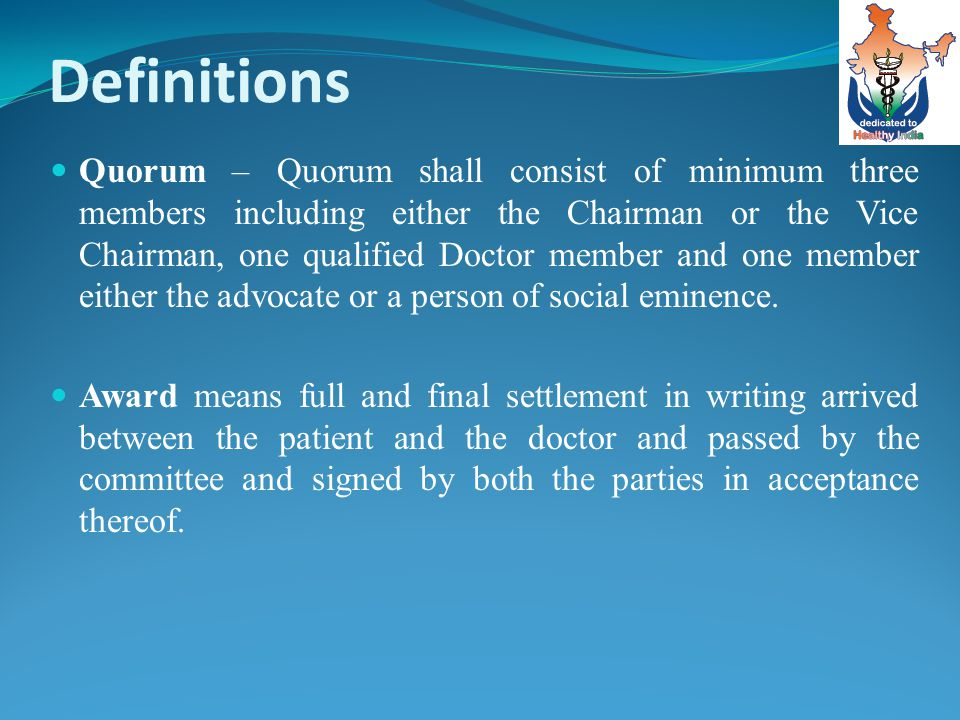 Definitions Quorum – Quorum shall consist of minimum three members including either the Chairman or the Vice Chairman, one qualified Doctor member and one member either the advocate or a person of social eminence.