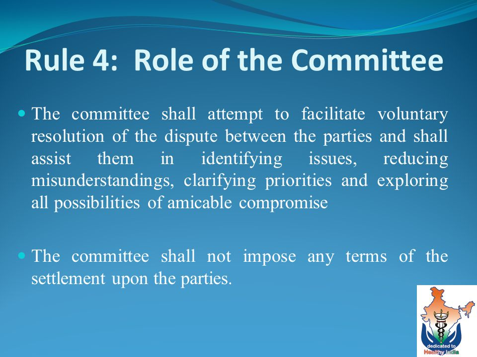 Rule 4: Role of the Committee The committee shall attempt to facilitate voluntary resolution of the dispute between the parties and shall assist them in identifying issues, reducing misunderstandings, clarifying priorities and exploring all possibilities of amicable compromise The committee shall not impose any terms of the settlement upon the parties.