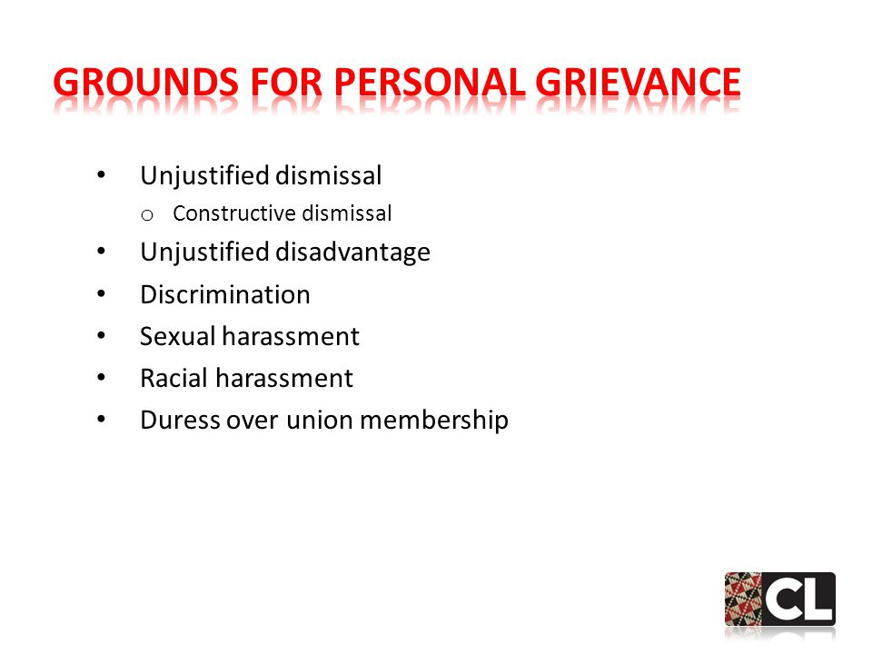 Unjustified dismissal o Constructive dismissal Unjustified disadvantage Discrimination Sexual harassment Racial harassment Duress over union membership
