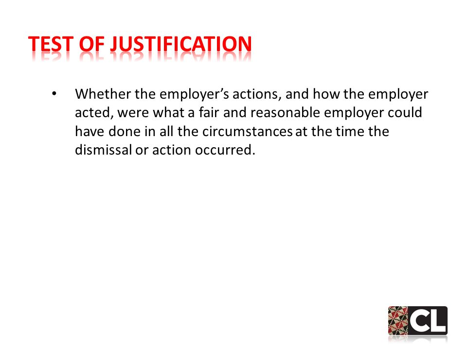 Whether the employer's actions, and how the employer acted, were what a fair and reasonable employer could have done in all the circumstances at the time the dismissal or action occurred.