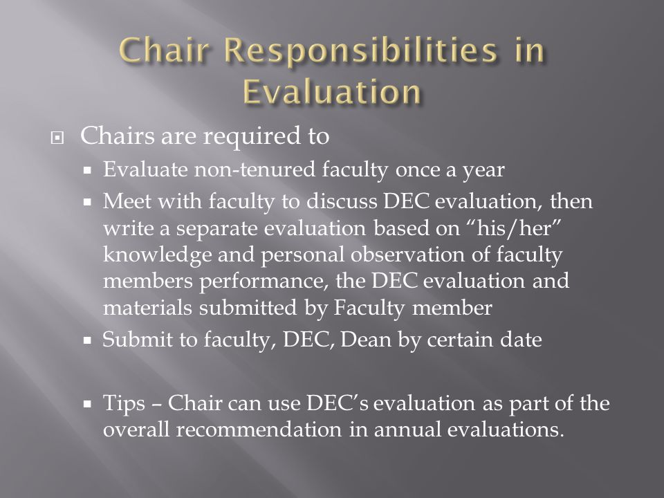  Chairs are required to  Evaluate non-tenured faculty once a year  Meet with faculty to discuss DEC evaluation, then write a separate evaluation based on his/her knowledge and personal observation of faculty members performance, the DEC evaluation and materials submitted by Faculty member  Submit to faculty, DEC, Dean by certain date  Tips – Chair can use DEC's evaluation as part of the overall recommendation in annual evaluations.